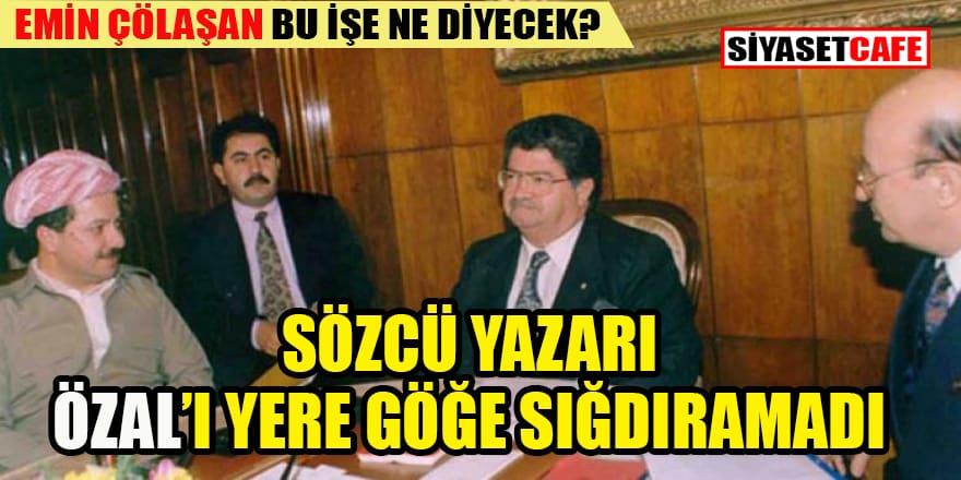 Sözcü yazarı Özal'ı öve öve bitiremedi!