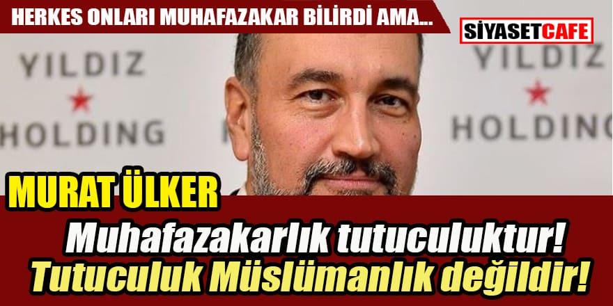 Murat Ülker: Muhafazakar olmak tutuculuktur!