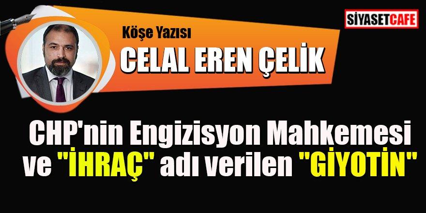 """Celal Eren Çelik yazdı: CHP'nin Engizisyon Mahkemesi ve """"İHRAÇ"""" adı verilen """"GİYOTİN"""""""