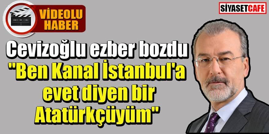 """Cevizoğlu ezber bozdu """"Ben Kanal İstanbul'a evet diyen bir Atatürkçüyüm"""""""