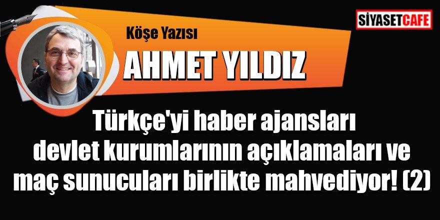 Ahmet YILDIZ yazdı: Türkçe'yi haber ajansları devlet kurumlarının açıklamaları ve maç sunucuları birlikte mahvediyor! (2)