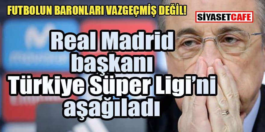 Real Madrid başkanı Türkiye ligini aşağıladı