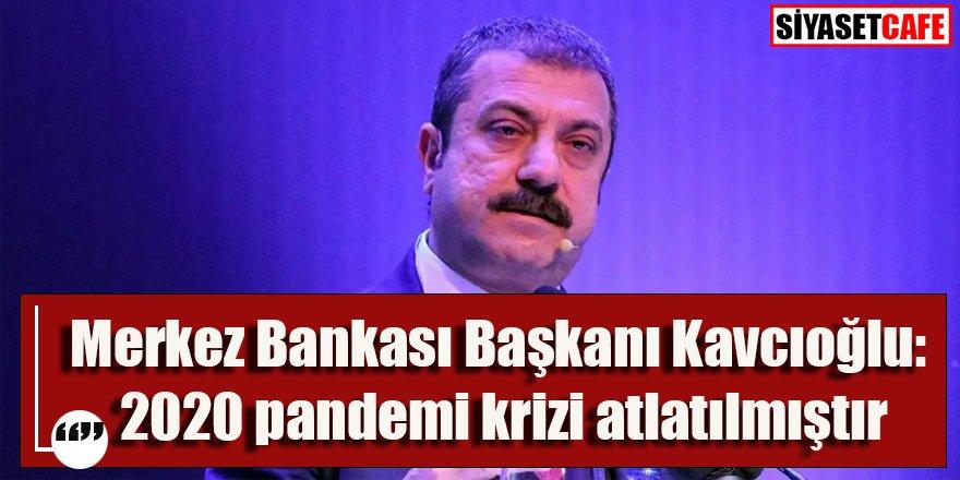 Merkez Bankası Başkanı Kavcıoğlu: 2020 pandemi krizi atlatılmıştır