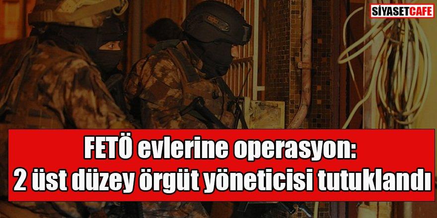 FETÖ evlerine operasyon: 2 üst düzey örgüt yöneticisi tutuklandı