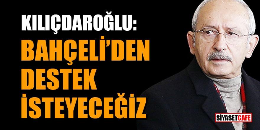 Kılıçdaroğlu: Bahçeli'den destek isteyeceğiz