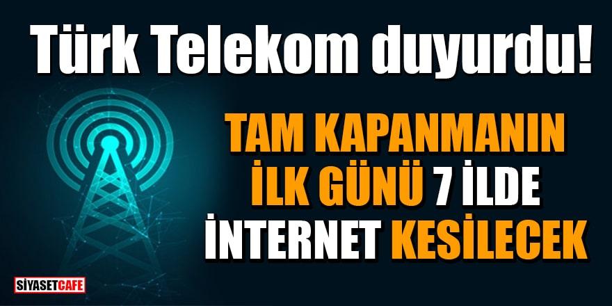 Türk Telekom duyurdu! Tam kapanmanın ilk günü 7 İlde internet kesilecek