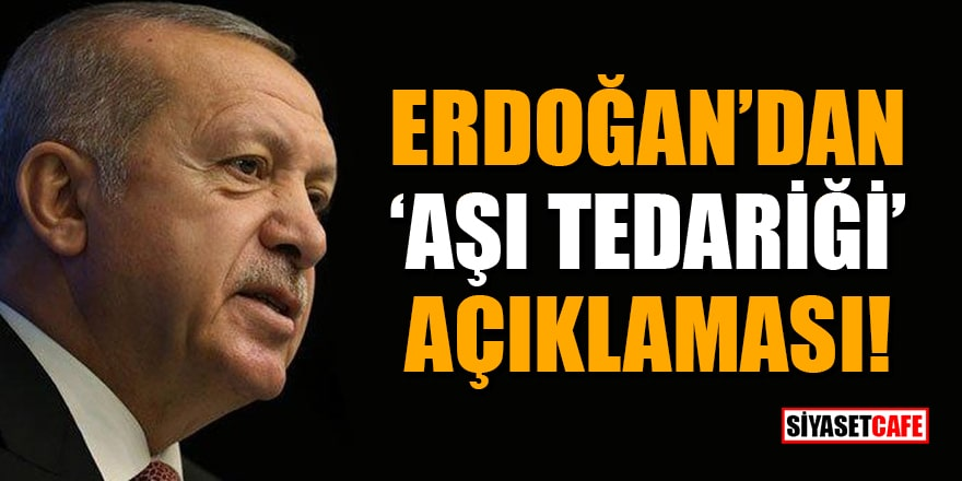 Cumhurbaşkanı Erdoğan'dan 'aşı tedariği' açıklaması!