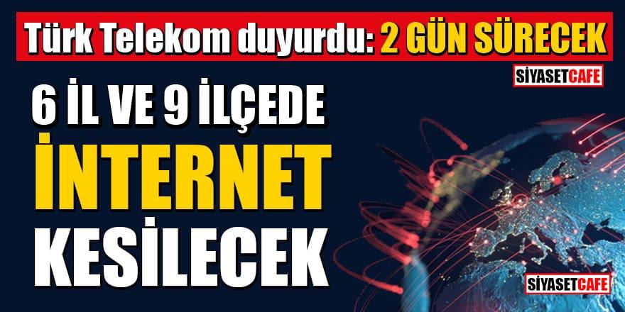 Türk Telekom duyurdu: 01 ve 02 Mayıs'ta 6 İl ve 9 İlçede internet kesilecek