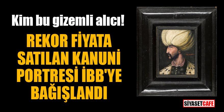 Rekor fiyata satılan Kanuni portresi gizemli alıcı tarafından İBB'ye bağışlandı