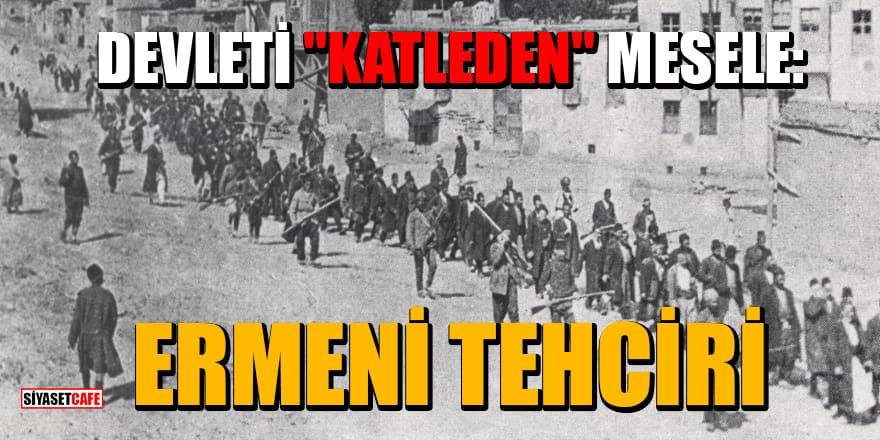 """Celal Eren Çelik yazdı: Devleti katleden mesele: """"Ermeni Tehciri"""""""