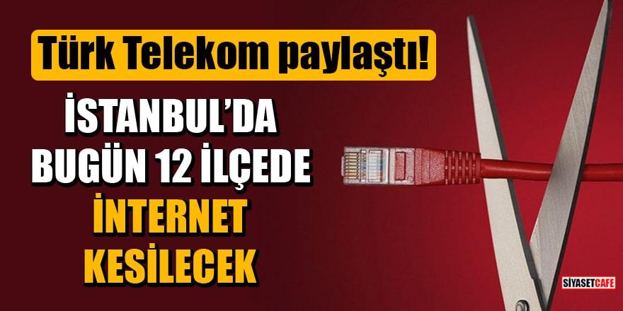 Türk Telekom duyurdu: İstanbul'da bugün 12 İlçede internet kesilecek