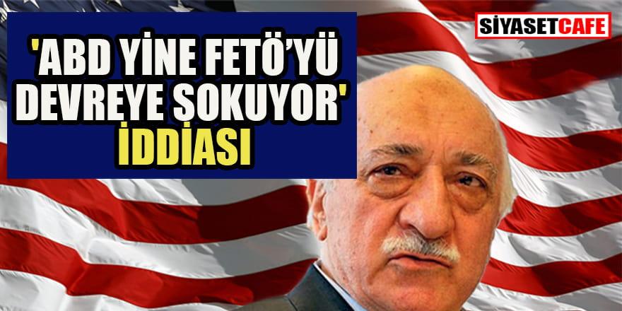 'ABD yine FETÖ'yü devreye sokuyor' iddiası