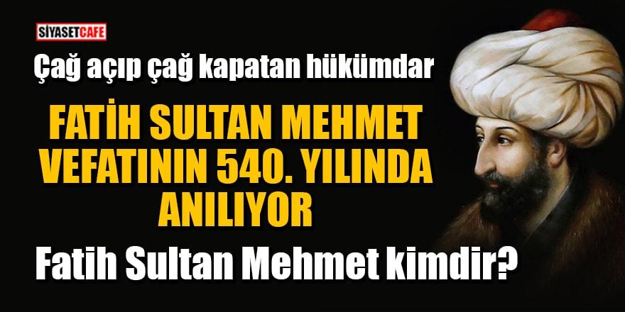 Fatih Sultan Mehmet'in vefatının 540. yılı! Fatih Sultan Mehmet kimdir?