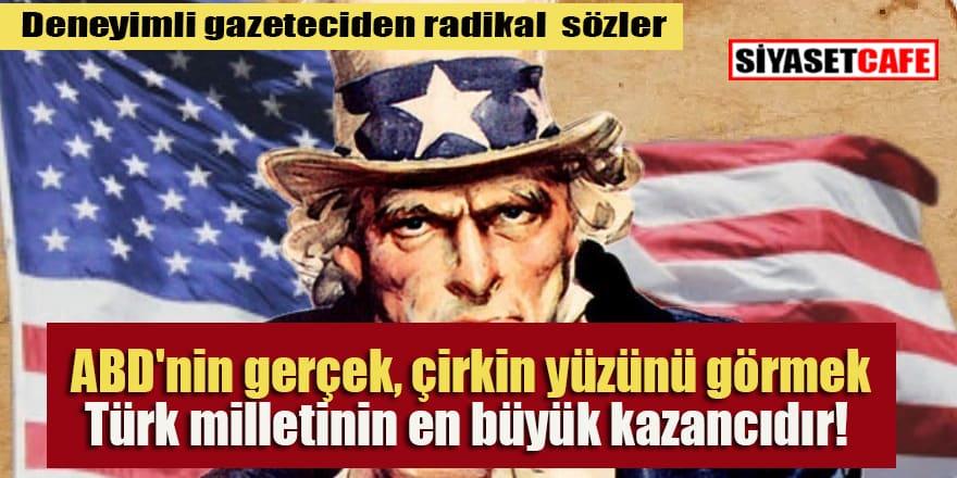 'ABD'nin gerçek, çirkin yüzünü görmek Türkiye'nin ve Türk milletinin en büyük kazancıdır!'
