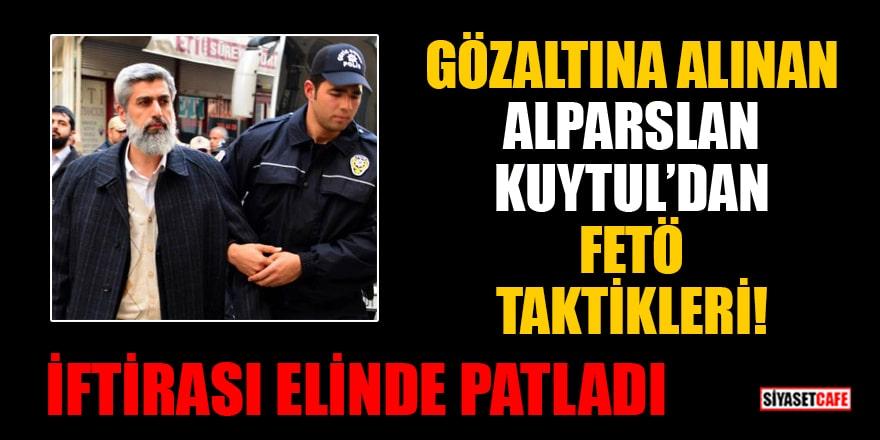 Gözaltına alınan Alparslan Kuytul'dan FETÖ Taktikleri! İftirası elinde patladı