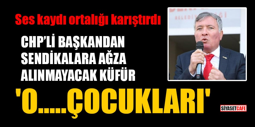 CHP'li başkan Yüksel Kepenek'ten sendikalara ağza alınmayacak küfür: 'O…..çocukları'