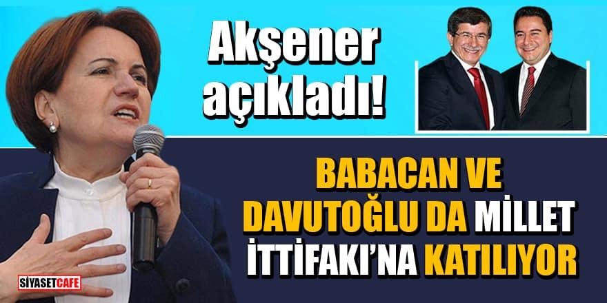 Akşener açıkladı!Babacan ve Davutoğlu da Millet İttifakı'na katılıyor