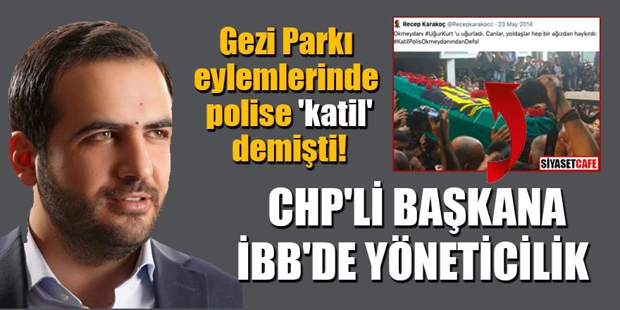 Gezi Parkı eylemlerinde polise 'katil' diyen CHP'li Başkan Recep Karakoç'a İBB'de yöneticilik!
