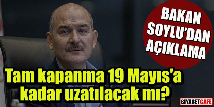 Bakan Soylu'dan açıklama: Tam kapanma19 Mayıs'a kadar uzatılacak mı?