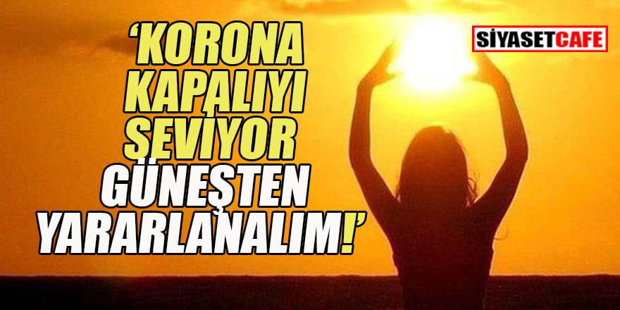 Korona kapalıyı seviyor Güneşten yararlanalım!