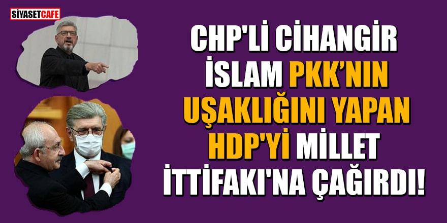 CHP'li Cihangir İslam, PKK'nın uşaklığını yapan HDP'yi Millet İttifakı'na çağırdı!