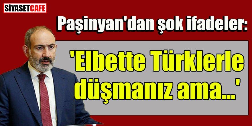 Paşinyan'dan şok ifadeler: 'Elbette Türklerle düşmanız ama...'