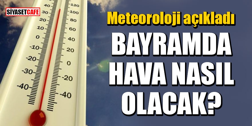Meteoroloji açıkladı:Bayramda hava nasıl olacak?