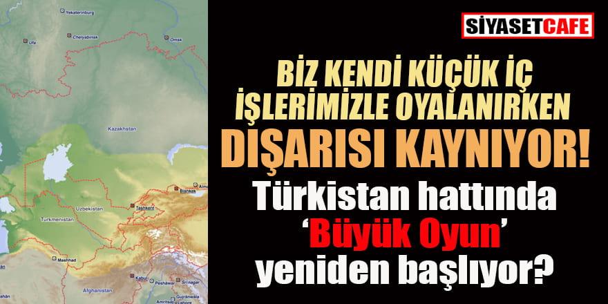Türkistan hattında 'Büyük Oyun' yeniden mi başlıyor?