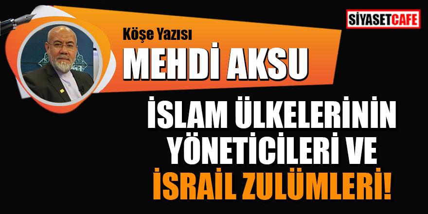 Mehdi Aksu yazdı: İslam ülkelerinin yöneticileri ve İsrail zulümleri