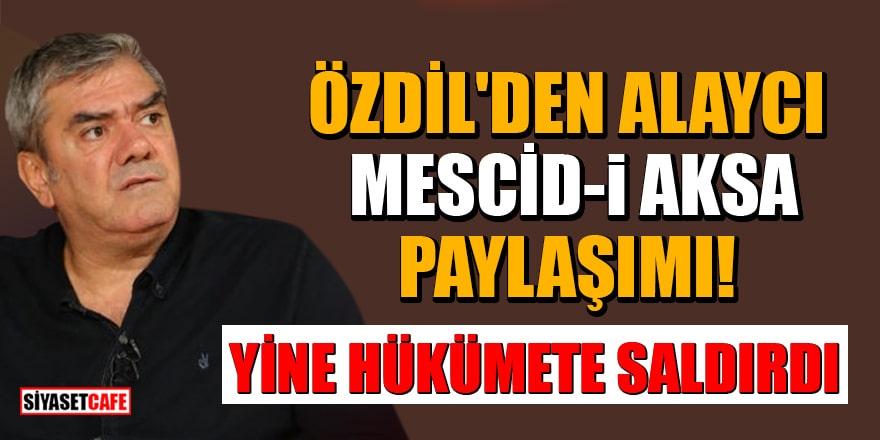 Yılmaz Özdil'den alaycı Mescid-i Aksa paylaşımı! Yine hükümete saldırdı