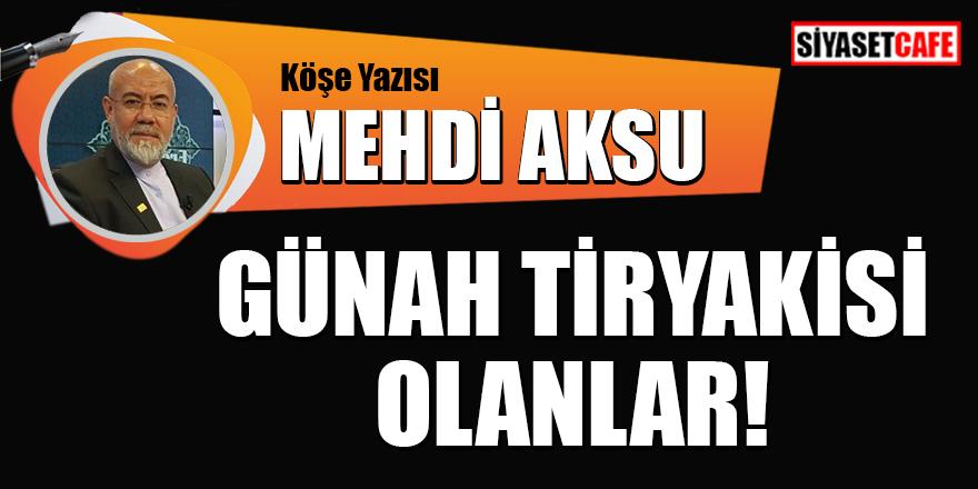 Mehdi Aksu yazdı: Günah tiryakisi olanlar!