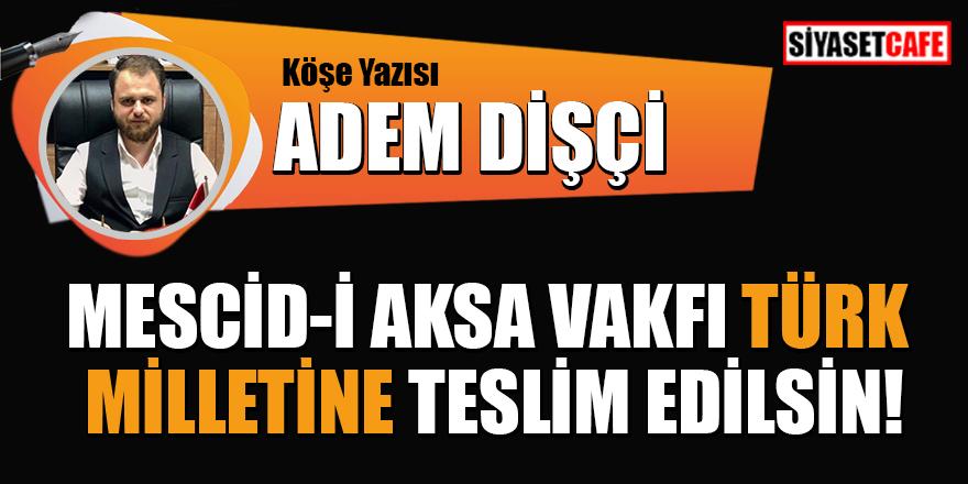 Adem Dişçi yazdı: Mescid-i Aksa Vakfı Türk Milletine Teslim Edilsin!