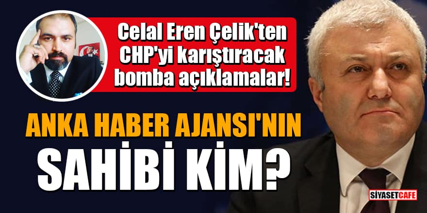 Celal Eren Çelik'ten CHP'yi karıştıracak bomba açıklamalar: Anka Haber Ajansı'nın sahibi kim?