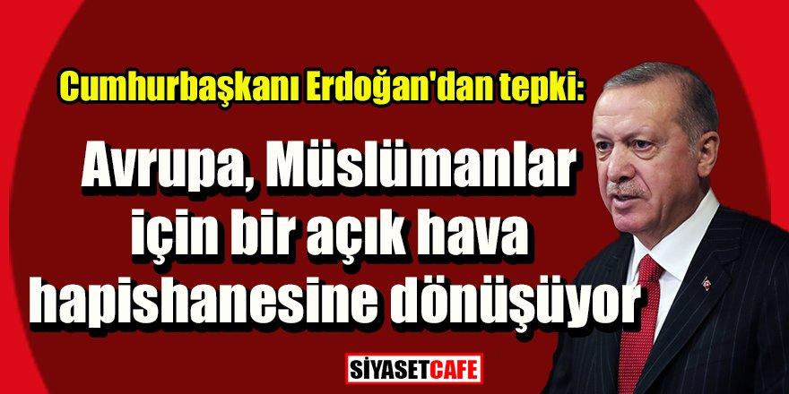 Erdoğan'dan tepki: Avrupa, Müslümanlar için bir açık hava hapishanesine dönüşüyor