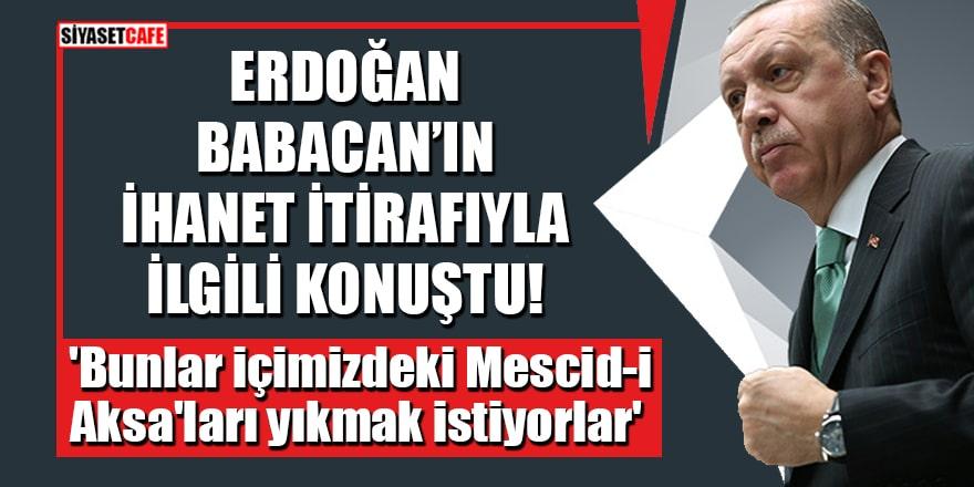 Erdoğan, Babacan'ın ihanet itirafıyla ilgili konuştu: 'Bunlar içimizdeki Mescid-i Aksa'ları yıkmak istiyorlar'