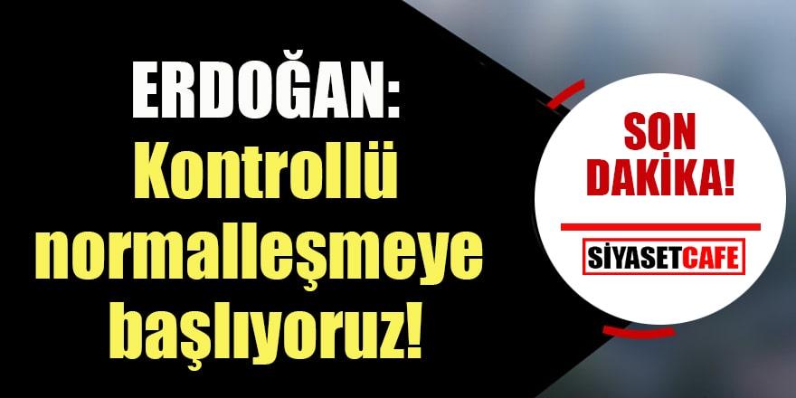 Cumhurbaşkanı Erdoğan:  Pazartesi gününden itibaren kontrollü normalleşme takvimimizi uygulamaya başlıyoruz!