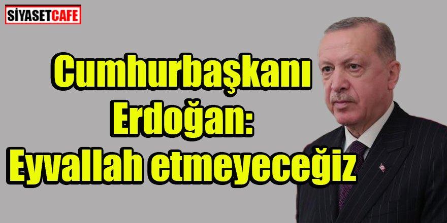 Cumhurbaşkanı Erdoğan: Eyvallah etmeyeceğiz