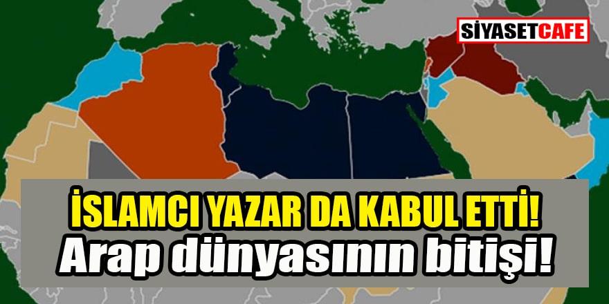 İslamcı yazar da itiraf etti: Arap dünyası bitti!