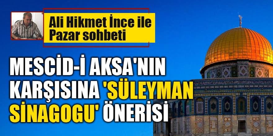 Ali Hikmet İnce yazdı: Mescid-i Aksa'nın Karşısına 'Süleyman Sinagogu' Önerisi