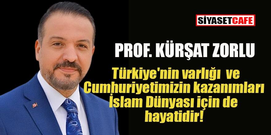 Prof. Kürşat Zorlu: 'Türkiye Cumhuriyeti ve özgün durumu İslam Dünyası için de hayatidir!'