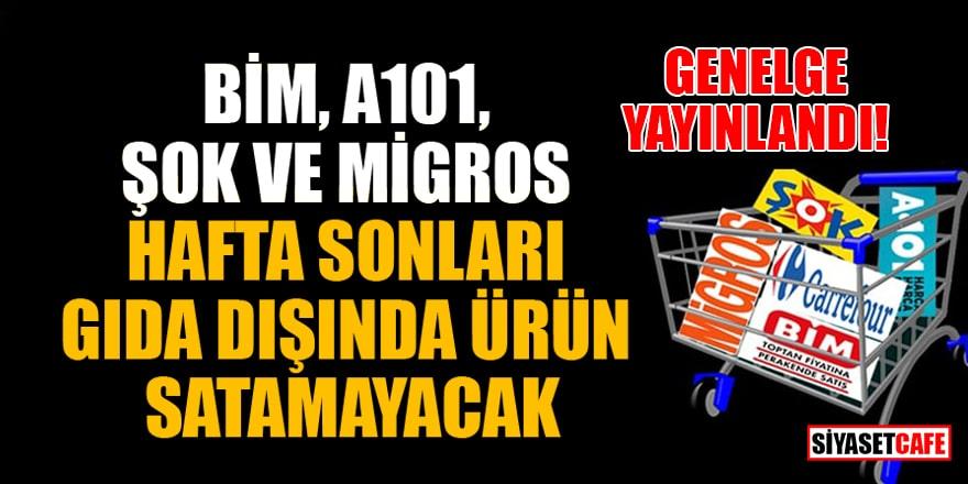 BİM, A101, ŞOK ve Migros hafta sonları gıda dışında ürün satamayacak