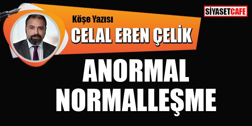 Celal Eren Çelik yazdı:  Anormal Normalleşme