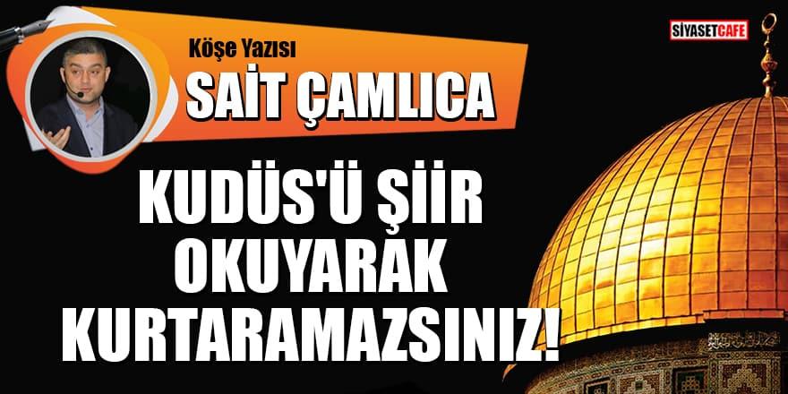 Sait Çamlıca yazdı: Kudüs'ü Şiir Okuyarak Kurtaramazsınız!