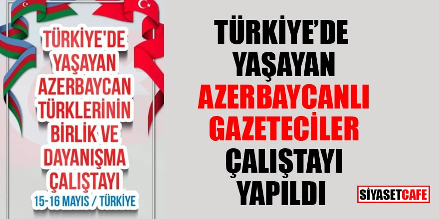 Türkiye'de yaşayan Azerbaycanlı gazeteciler çalıştayı yapıldı