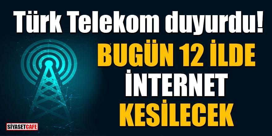 Türk Telekom duyurdu! Bugün 12 İlde internet kesilecek