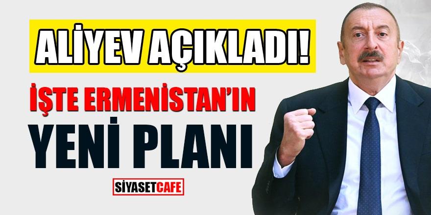 Azerbaycan Cumhurbaşkanı İlham Aliyev, Ermenistan'ın yeni planını açıkladı