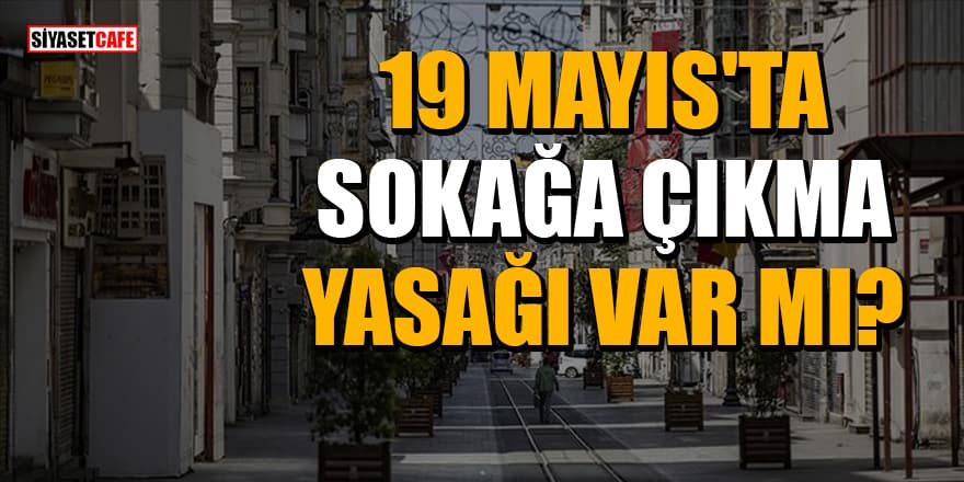 19 Mayıs'ta sokağa çıkma yasağı var mı?