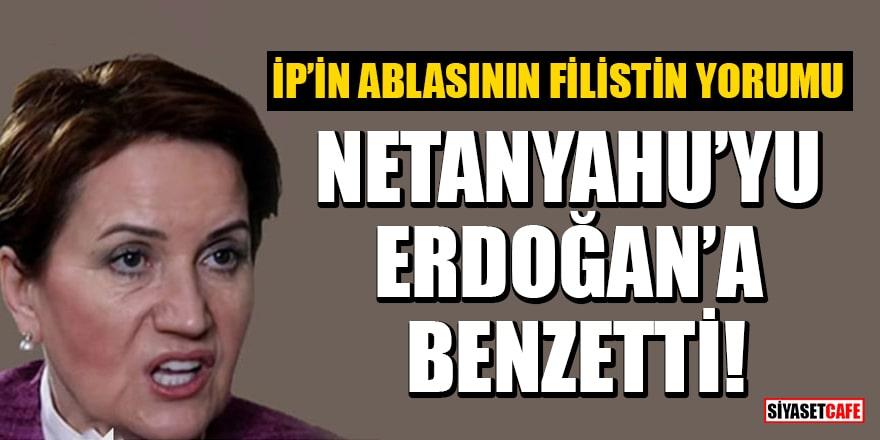 Akşener'den küstah sözler: Netanyahu'yu Erdoğan'a benzetti
