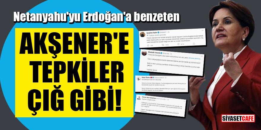 Netanyahu'yu Erdoğan'a benzeten Akşener'e tepkiler çığ gibi!