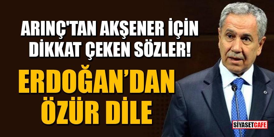 Arınç'tan Akşener için dikkat çeken sözler! Erdoğan'dan özür dile
